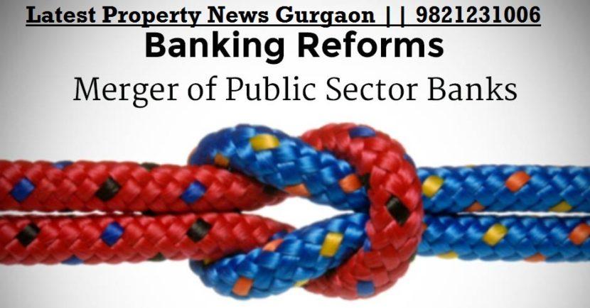 real estate news Delhi ncr, Property News Delhi Ncr, Government merges to 6 Big Banks, latest property news gurgaon,