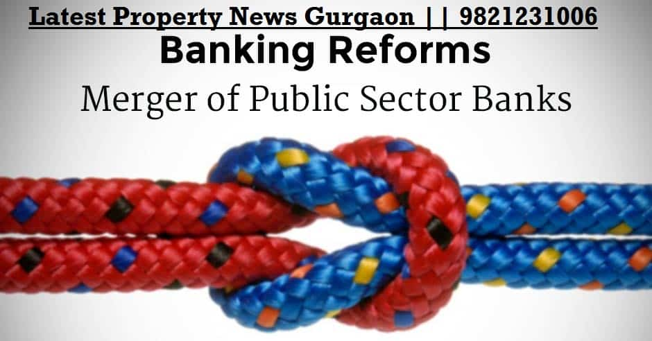 real estate news Delhi ncr, Property News Delhi Ncr, Government merges to 6 Big Banks, latest property news gurgaon,